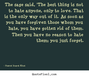 Love sayings - The sage said, 'the best thing is not to hate anyone,..