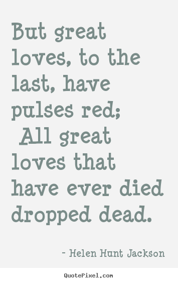 Sayings about love - But great loves, to the last, have pulses red;..