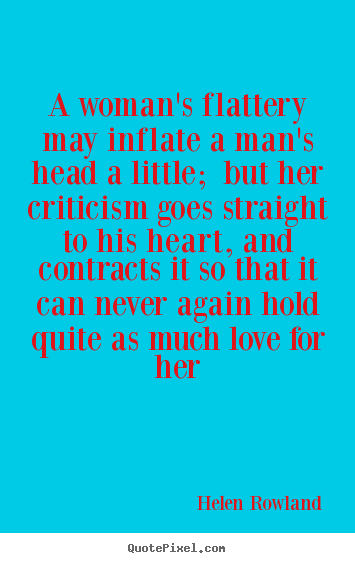 Helen Rowland picture quotes - A woman's flattery may inflate a man's head a little;.. - Love quote