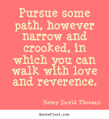 Love quote - Pursue some path, however narrow and crooked, in which you can..