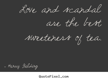Love quotes - Love and scandal are the best sweeteners of tea.