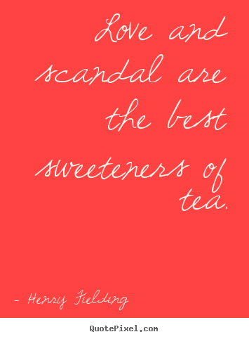 Love and scandal are the best sweeteners of.. Henry Fielding best love quotes