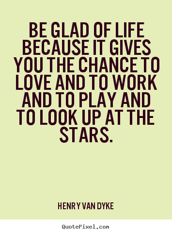 Make picture quotes about love - Be glad of life because it gives you the chance to love and to..