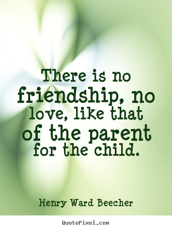 Henry Ward Beecher picture quotes - There is no friendship, no love, like that of the parent for.. - Love quote
