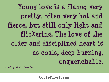 Love quote - Young love is a flame; very pretty, often very hot and fierce, but still..