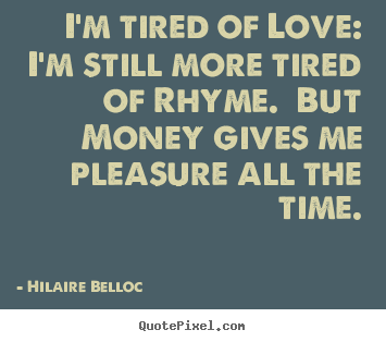 Hilaire Belloc Picture Quotes I M Tired Of Love I M Still More