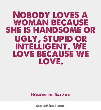 Love quotes - Nobody loves a woman because she is handsome or ugly, stupid..