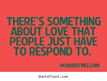 There's something about love that people just have to respond.. Howard Melchin  love quote