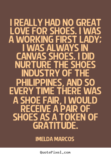 Quotes About Shoes And Friendship Captivating Quote About Love  I Really Had No Great Love For Shoesi Was A