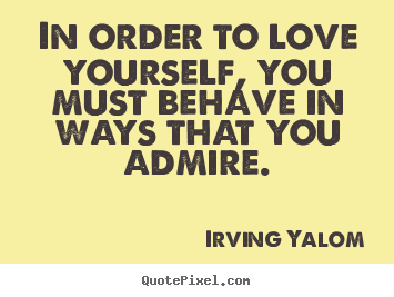 In order to love yourself, you must behave.. Irving Yalom top love ...: quotepixel.com/picture/love/irving_yalom/in_order_to_love_yourself...