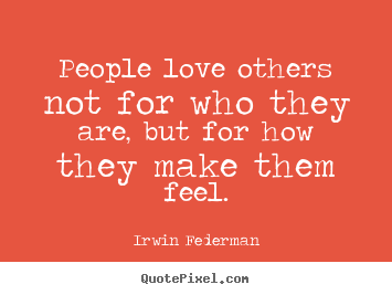 Irwin Federman picture quotes - People love others not for who they are, but for how they make.. - Love quotes