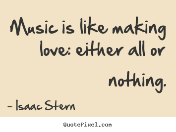 Love Quotes   Music Is Like Making Love: Either All Or.