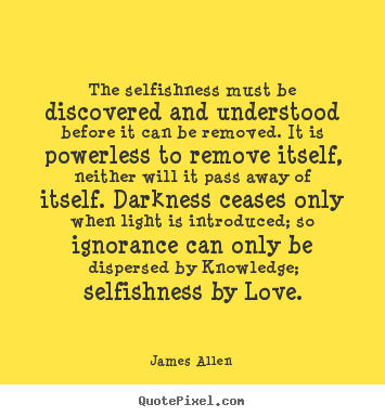 Create your own image quotes about love - The selfishness must be discovered and understood..