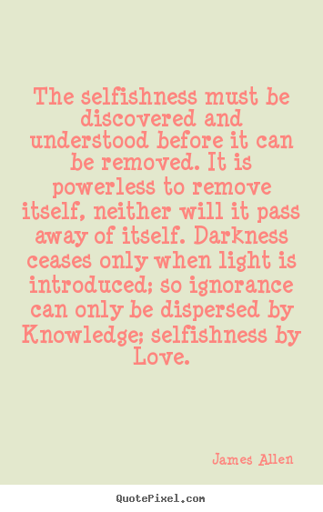 James Allen picture quotes - The selfishness must be discovered and understood before.. - Love quotes