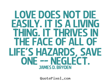Love sayings - Love does not die easily. it is a living thing. it thrives..