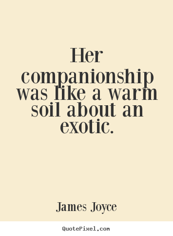 James Joyce picture quotes - Her companionship was like a warm soil about an exotic. - Love quote