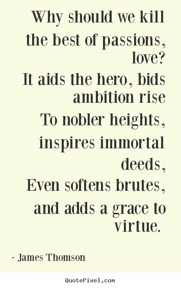 James Thomson picture quotes - Why should we kill the best of passions, love? it aids the hero,.. - Love quotes