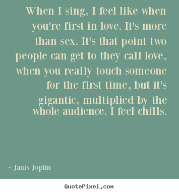 Quotes about love - When i sing, i feel like when you're first in love. it's more than..