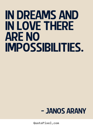 Create your own picture quotes about love - In dreams and in love there are no impossibilities.