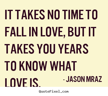 Design picture quotes about love - It takes no time to fall in love, but it takes you years to know what..