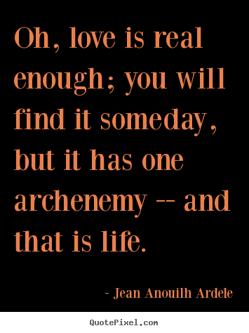 Love sayings - Oh, love is real enough; you will find it someday, but it..
