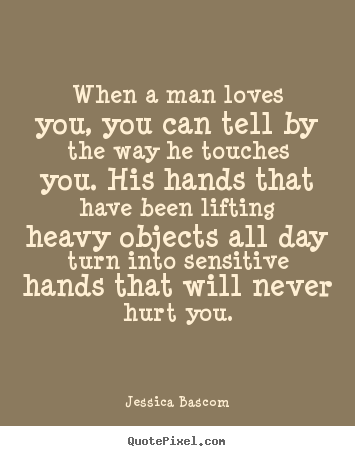 Love quotes - When a man loves you, you can tell by the way he touches..