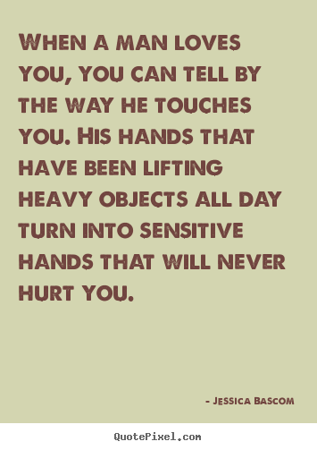 Design picture quotes about love - When a man loves you, you can tell by the way he touches you...