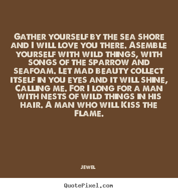 Love quote - Gather yourself by the sea shore and i will love you there...
