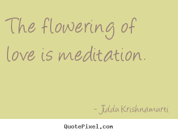 Jiddu Krishnamurti image quotes - The flowering of love is meditation. - Love quotes