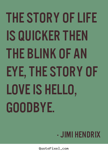 The story of life is quicker then the blink of an eye,.. Jimi Hendrix good love quotes