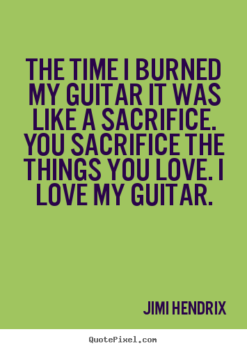 Design custom picture sayings about love - The time i burned my guitar it was like a sacrifice...