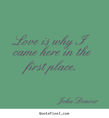 Quotes about love - Love is why i came here in the first place.