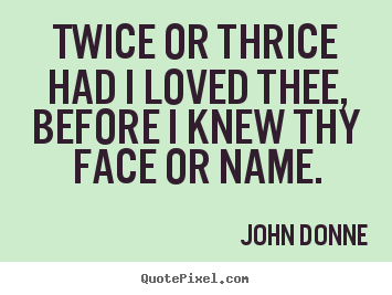 Quotes about love - Twice or thrice had i loved thee, before i knew thy face..
