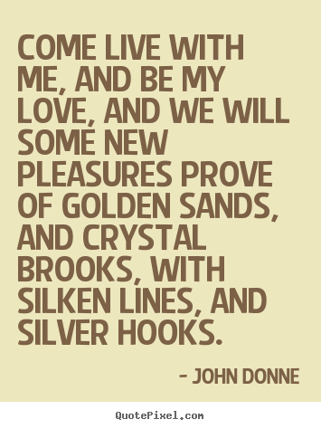 Come live with me, and be my love, and we will.. John Donne good love quotes