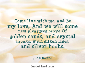 Come live with me, and be my love, and we will some new pleasures prove.. John Donne best love quotes