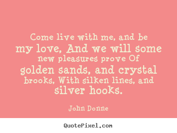 Quotes about love - Come live with me, and be my love, and we will some new..