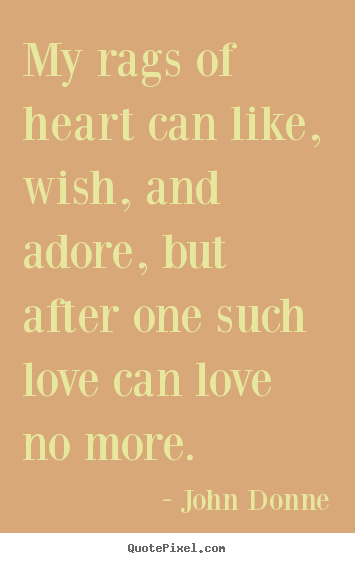My rags of heart can like, wish, and adore, but after one such love.. John Donne good love quotes