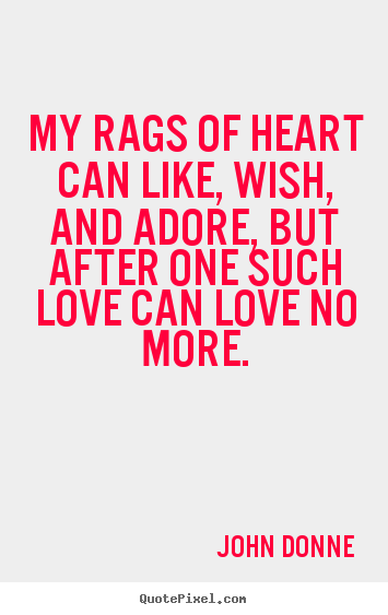 Quotes about love - My rags of heart can like, wish, and adore, but after..