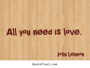 All you need is love.  John Lennon  love quote