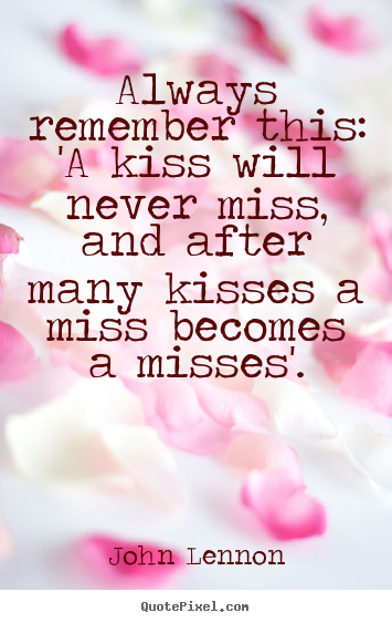 Design your own picture quotes about love - Always remember this: 'a kiss will never miss,..