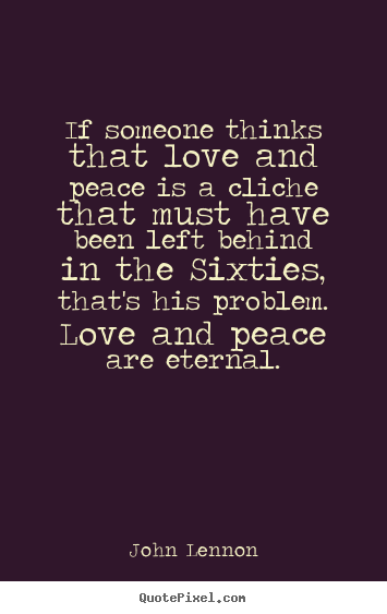 Love quotes - If someone thinks that love and peace is a cliche that must..