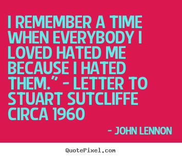 John Lennon picture quote - I remember a time when everybody i loved hated me because i hated.. - Love quote