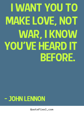 Love quotes - I want you to make love, not war, i know you've..