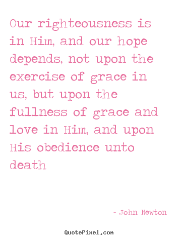 Love quotes - Our righteousness is in him, and our hope depends,..