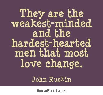 They are the weakest-minded and the hardest-hearted.. John Ruskin  love sayings