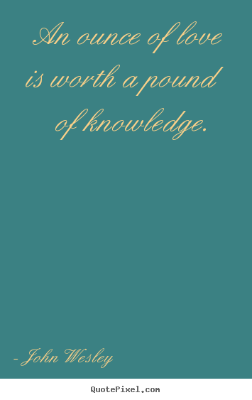 John Wesley picture quotes - An ounce of love is worth a pound of knowledge.  - Love quotes