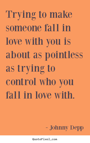 Trying to make someone fall in love with you is about.. Johnny Depp  love quotes