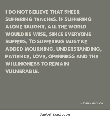 Love quotes - I do not believe that sheer suffering teaches...