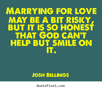 Love quotes - Marrying for love may be a bit risky, but it is so..