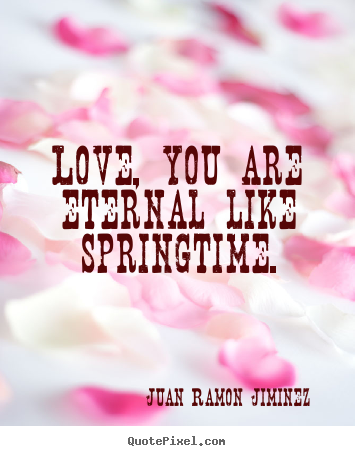 Juan Ramon Jiminez picture quotes - Love, you are eternal like springtime. - Love quotes